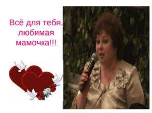 Всё для тебя, любимая мамочка!!!