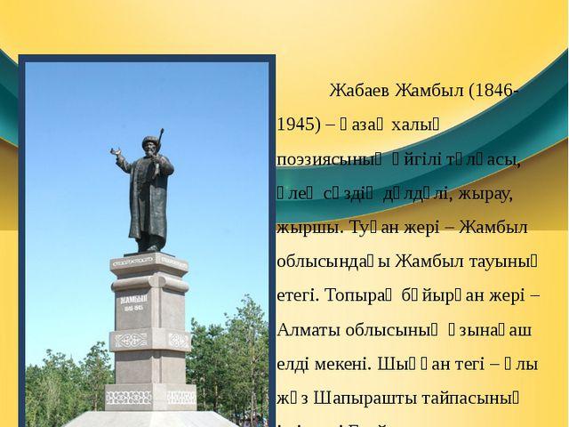 Өмірбаяны Жабаев Жамбыл (1846-1945) – қазақ халық поэзиясының әйгілі тұлғасы,...