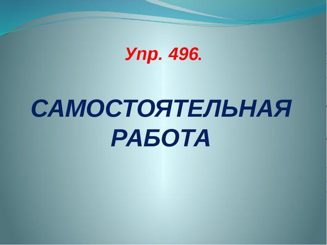 Упр. 496. САМОСТОЯТЕЛЬНАЯ РАБОТА