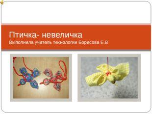 Птичка- невеличка Выполнила учитель технологии Борисова Е.В