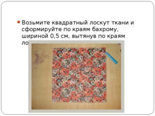 Возьмите квадратный лоскут ткани и сформируйте по краям бахрому, шириной 0,5