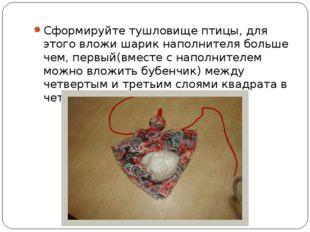 Сформируйте тушловище птицы, для этого вложи шарик наполнителя больше чем, пе