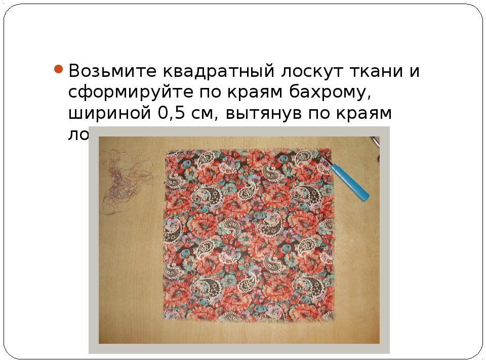 Возьмите квадратный лоскут ткани и сформируйте по краям бахрому, шириной 0,5...