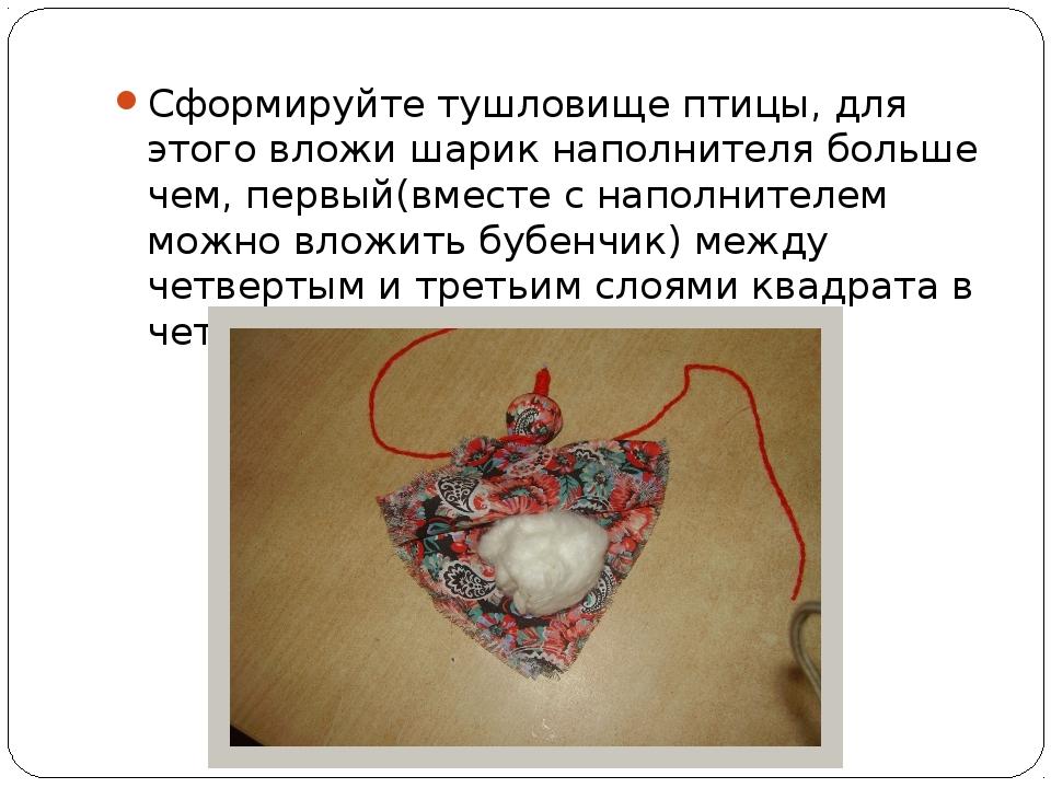 Сформируйте тушловище птицы, для этого вложи шарик наполнителя больше чем, пе...