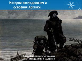 История исследования и освоения Арктики Семён Дежнёв достигает пролива между