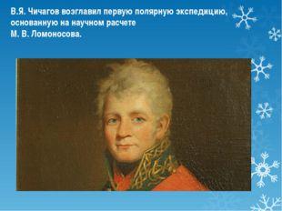 В.Я. Чичагов возглавил первую полярную экспедицию, основанную на научном расч