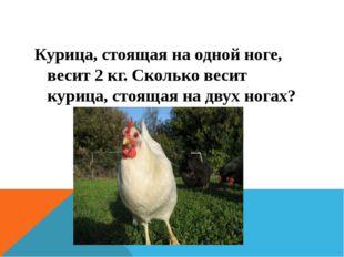 Курица, стоящая на одной ноге, весит2 кг. Сколько весит курица, стоящая на