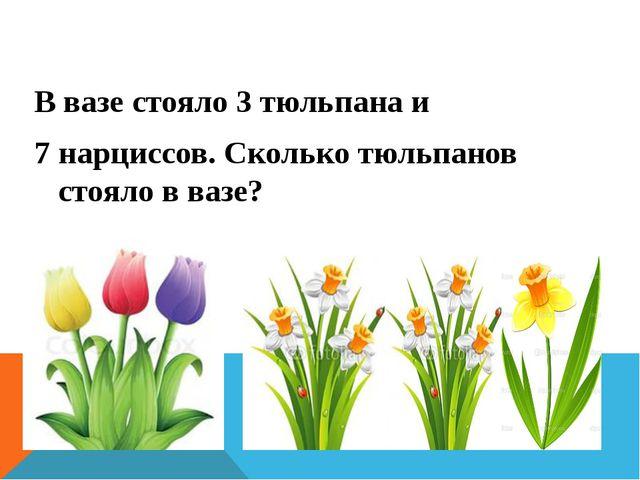 В вазе стояло 3 тюльпана и 7 нарциссов. Сколько тюльпанов стояло в вазе?