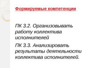 Формируемые компетенции ПК 3.2. Организовывать работу коллектива исполнителей