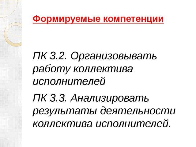 Формируемые компетенции ПК 3.2. Организовывать работу коллектива исполнителей...
