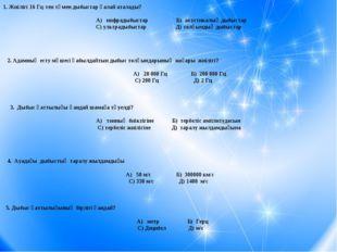 1. Жиілігі 16 Гц-тен төмен дыбыстар қалай аталады? А) инфрадыбыстар Б) акусти