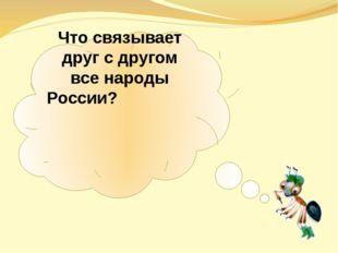 Что связывает друг с другом все народы России?