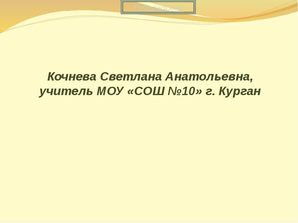 Кочнева Светлана Анатольевна, учитель МОУ «СОШ №10» г. Курган Prezentacii.com