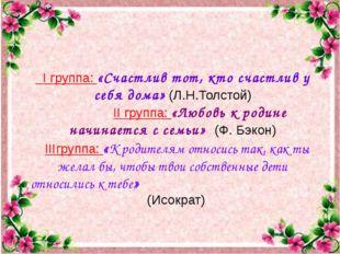 I группа: «Счастлив тот, кто счастлив у себя дома» (Л.Н.Толстой) II группа: