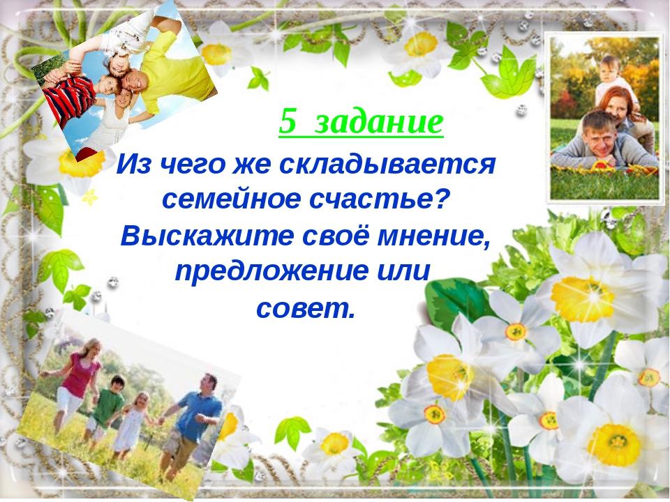 5 задание Из чего же складывается семейное счастье? Выскажите своё мнение, п...