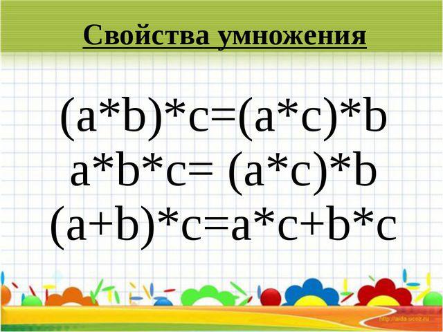 (а*b)*c=(a*c)*b а*b*c= (а*с)*b (a+b)*c=a*c+b*c Свойства умножения