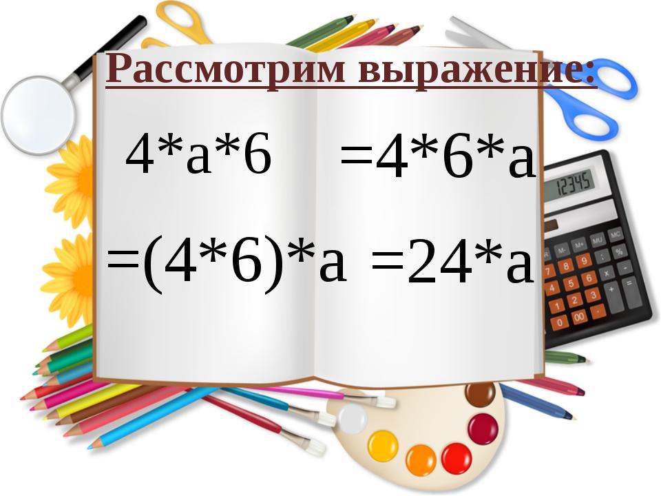 4*а*6 Рассмотрим выражение: =4*6*а =(4*6)*а =24*а