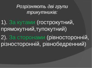 Розрізняють дві групи трикутників: 1). За кутами (гострокутний, прямокутний,т
