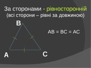 За сторонами - рівносторонній (всі сторони – рівні за довжиною) А В С АВ = ВС