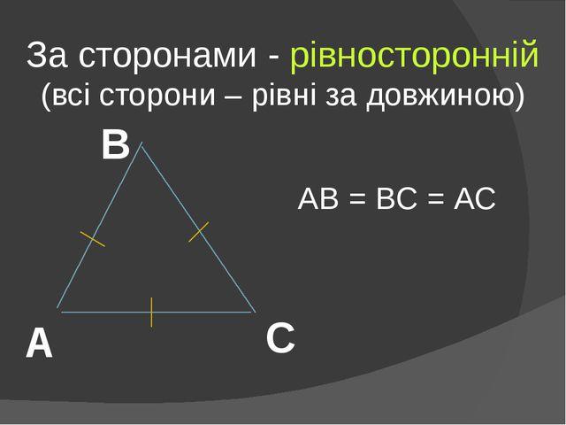 За сторонами - рівносторонній (всі сторони – рівні за довжиною) А В С АВ = ВС...