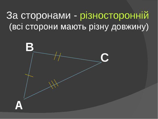 За сторонами - різносторонній (всі сторони мають різну довжину) А В С