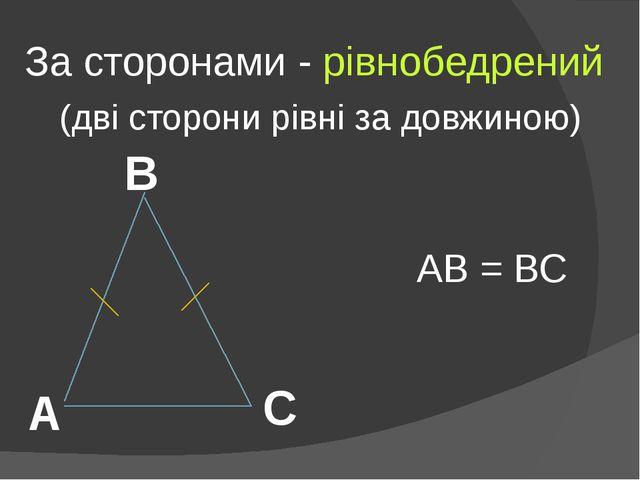 За сторонами - рівнобедрений (дві сторони рівні за довжиною) А В С АВ = ВС