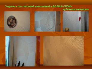 Отделка стен гипсовой шпатлевкой «ВОЛМА-СЛОЙ» зубчатым шпателем .