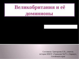 Домашнее задание: § 12 Великобритания и её доминионы Составила: Григорьева Е.