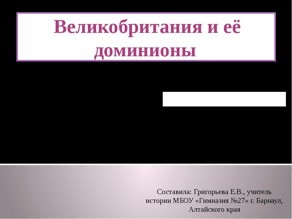 Домашнее задание: § 12 Великобритания и её доминионы Составила: Григорьева Е....