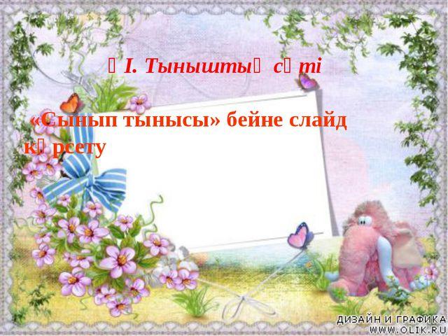 ҮІ. Тыныштық сәті «Сынып тынысы» бейне слайд көрсету