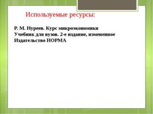 Используемые ресурсы: P. M. Нуреев. Курс микроэкономики Учебник для вузов. 2-