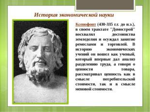 История экономической науки Ксенофонт (430-335 г.г. до н.э.), в своем трактат