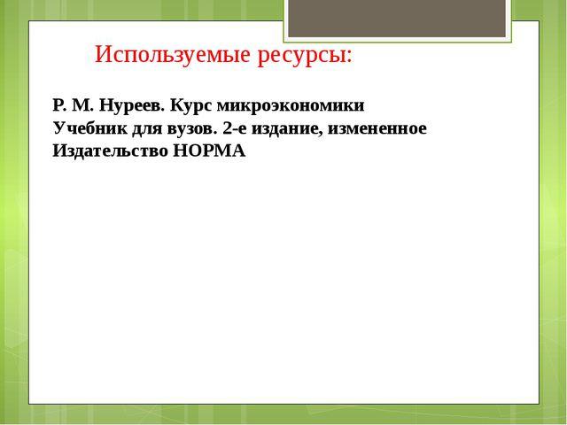 Используемые ресурсы: P. M. Нуреев. Курс микроэкономики Учебник для вузов. 2-...
