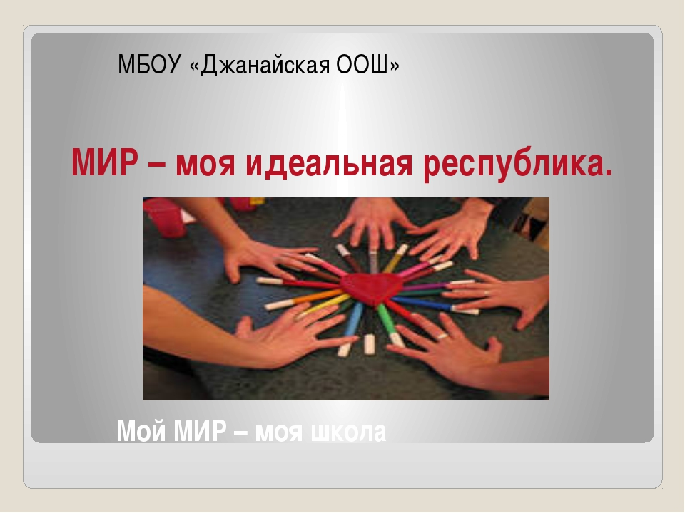 Мой МИР – моя школа МБОУ «Джанайская ООШ» МИР – моя идеальная республика.