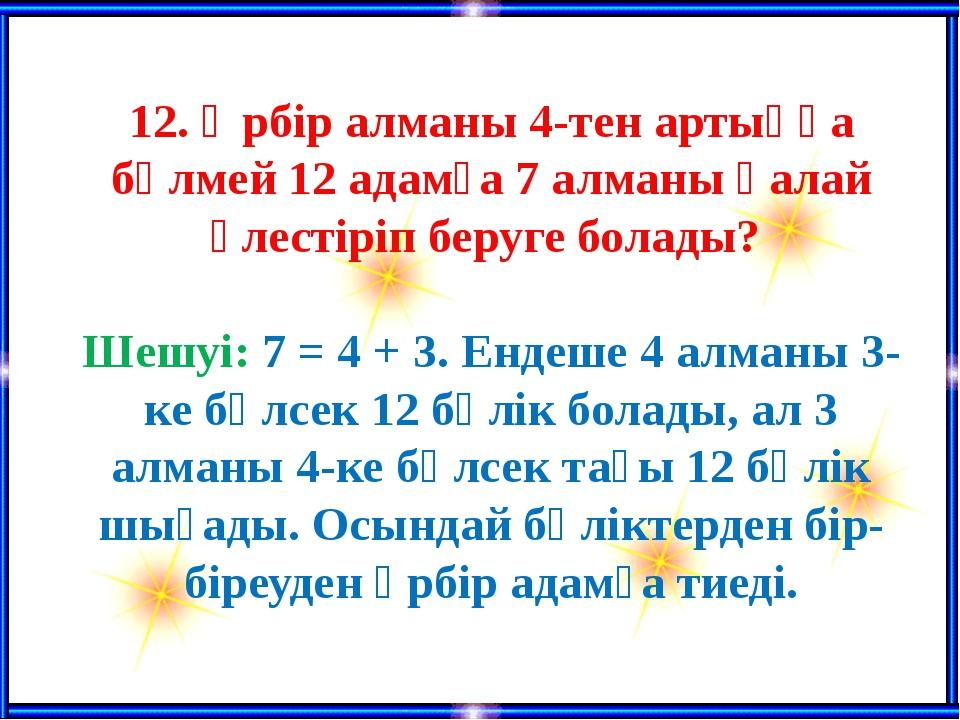 12. Әрбір алманы 4-тен артыққа бөлмей 12 адамға 7 алманы қалай үлестіріп бер...