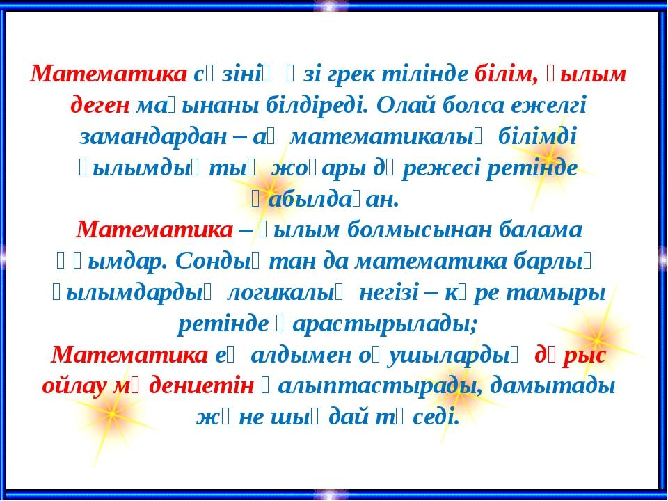 Математика сөзінің өзі грек тілінде білім, ғылым деген мағынаны білдіреді. О...
