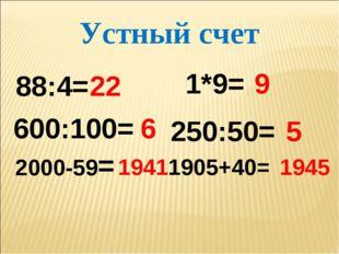 600:100= 6 2000-59= 1941 1905+40= 1945 250:50= 5 88:4= 22 1*9= 9 Устный счет