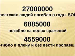 27000000 советских людей погибло в годы ВОВ 6885000 погибло на полях сражений