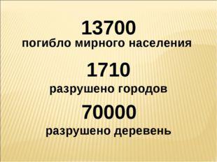 13700 погибло мирного населения 1710 разрушено городов 70000 разрушено деревень
