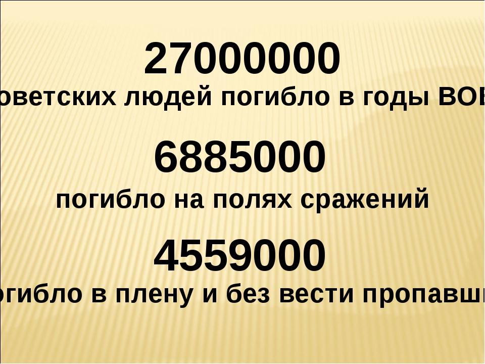 27000000 советских людей погибло в годы ВОВ 6885000 погибло на полях сражений...