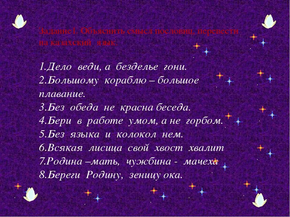 Задание1. Объяснить смысл пословиц, перевести на казахский язык. 1.Дело веди,...