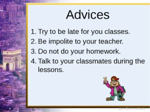 Advices Try to be late for you classes. Be impolite to your teacher. Do not d