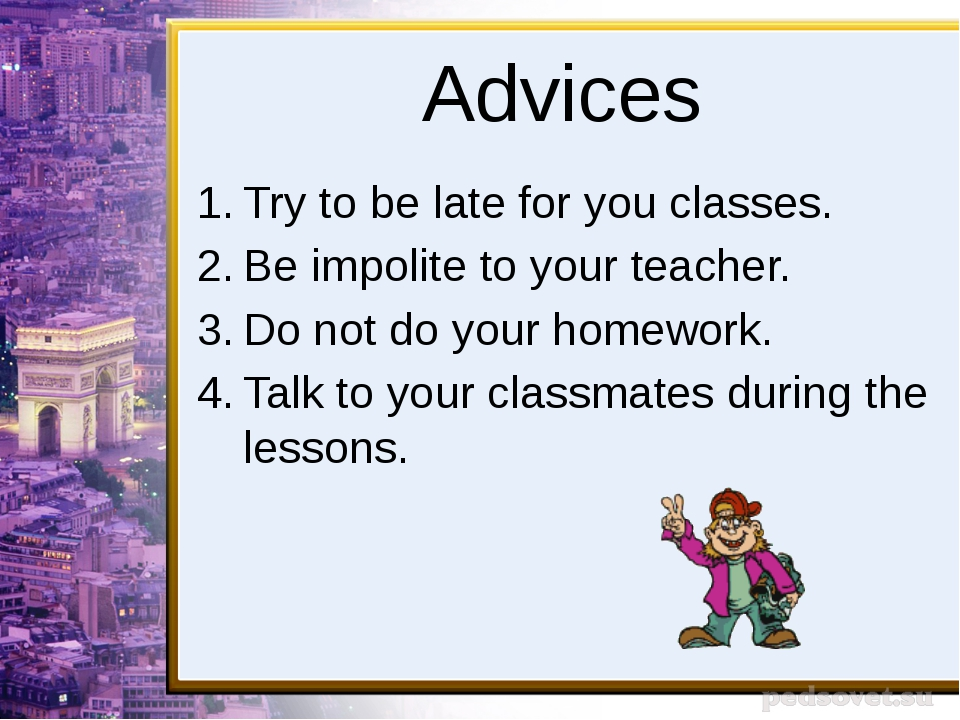 Advices Try to be late for you classes. Be impolite to your teacher. Do not d...