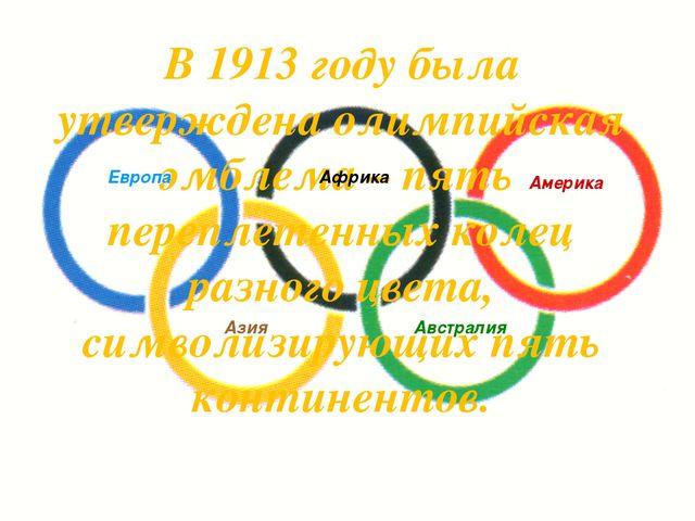 В 1913 году была утверждена олимпийская эмблема – пять переплетенных колец ра...