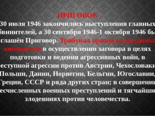 ПРИГОВОР. 30 июля 1946 закончились выступления главных обвинителей, а 30 сент
