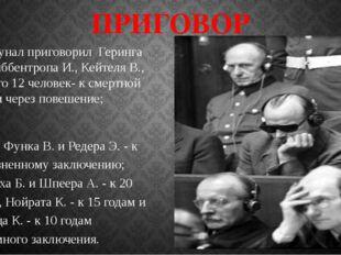 ПРИГОВОР Трибунал приговорил Геринга Г., Риббентропа И., Кейтеля В., - всего