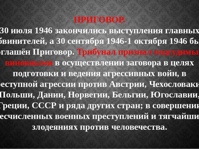 ПРИГОВОР. 30 июля 1946 закончились выступления главных обвинителей, а 30 сент...