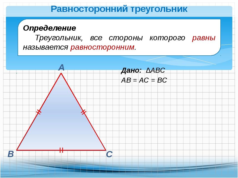 Дано: ∆АВС АВ = АС = ВС В А С Равносторонний треугольник Определение Треуголь...