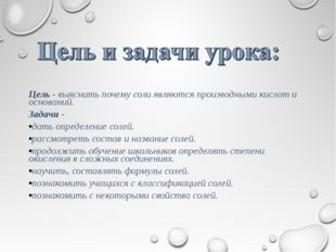 Цель - выяснить почему соли являются производными кислот и оснований. Задачи
