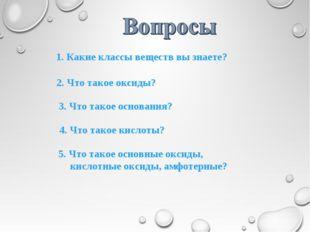 4. Что такое кислоты? 1. Какие классы веществ вы знаете? 2. Что такое оксиды?